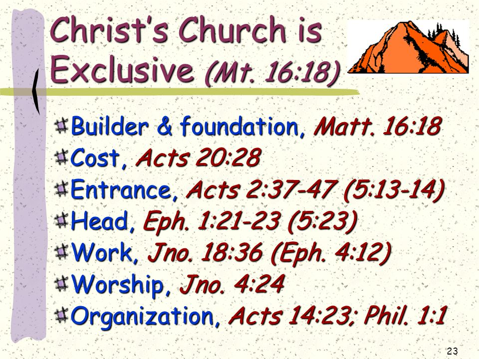 23 Christ's Church is Exclusive (Mt. 16:18) Builder & foundation, Matt.