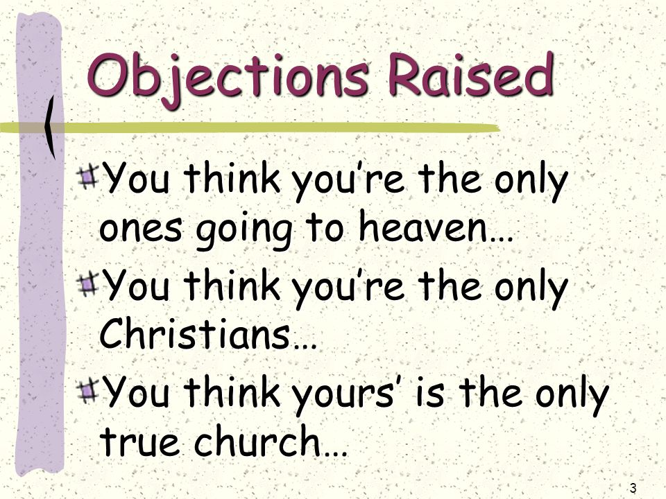 3 Objections Raised You think you're the only ones going to heaven… You think you're the only Christians… You think yours' is the only true church…