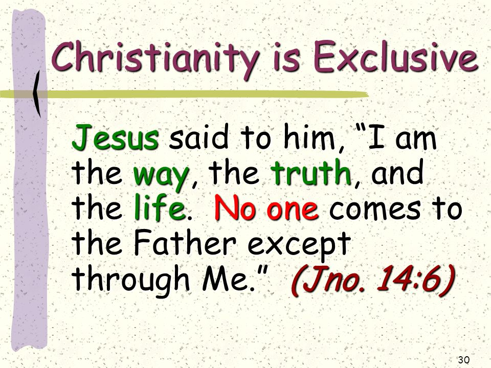 30 Christianity is Exclusive Jesus said to him, I am the way, the truth, and the life.