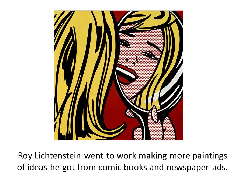 Roy Lichtenstein went to work making more paintings of ideas he got from comic books and newspaper ads.