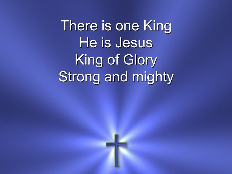 There is one King He is Jesus King of Glory Strong and mighty