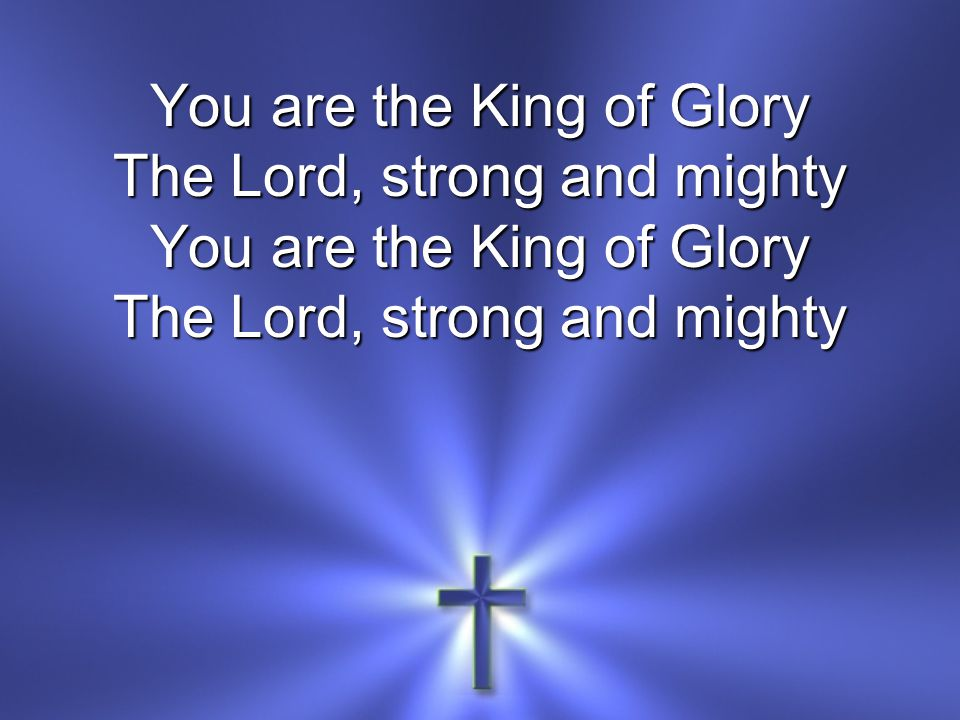 You are the King of Glory The Lord, strong and mighty You are the King of Glory The Lord, strong and mighty