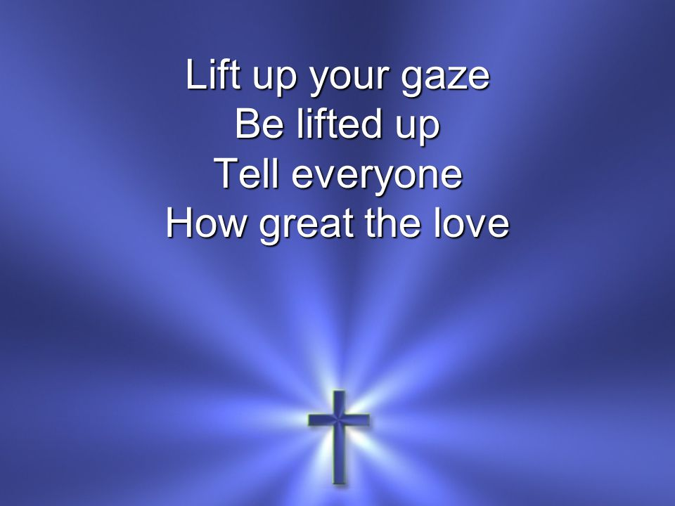 Lift up your gaze Be lifted up Tell everyone How great the love
