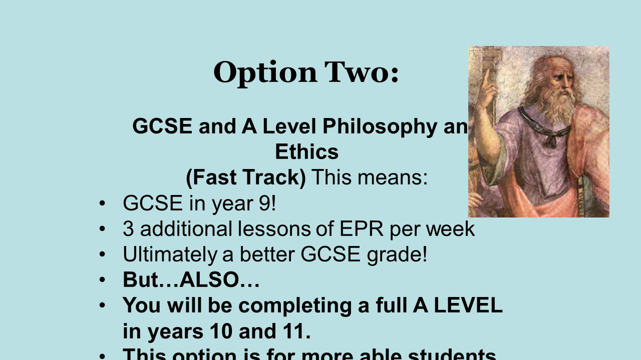 Option Two: GCSE and A Level Philosophy and Ethics (Fast Track) This means: GCSE in year 9.