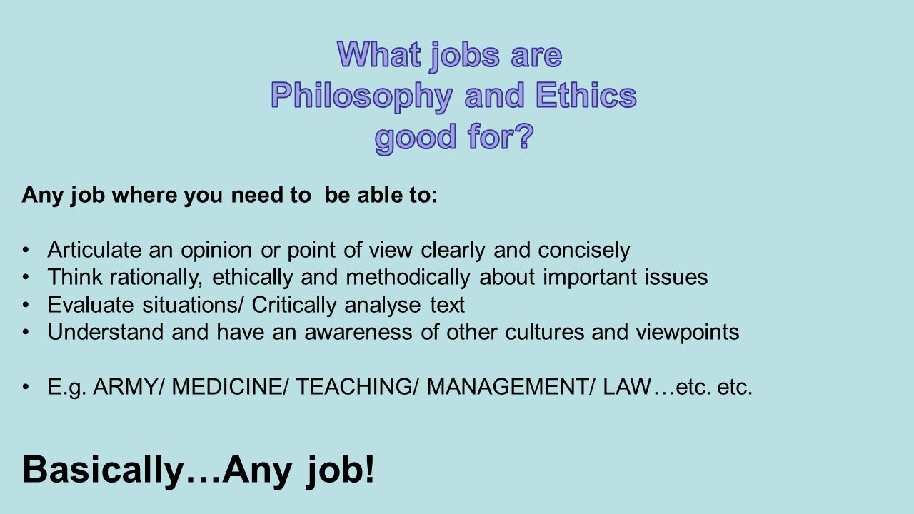 Any job where you need to be able to: Articulate an opinion or point of view clearly and concisely Think rationally, ethically and methodically about important issues Evaluate situations/ Critically analyse text Understand and have an awareness of other cultures and viewpoints E.g.