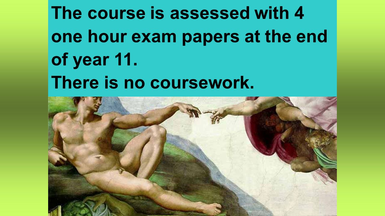 The course is assessed with 4 one hour exam papers at the end of year 11. There is no coursework.