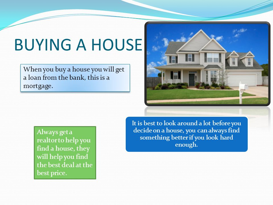 BUYING A HOUSE When you buy a house you will get a loan from the bank, this is a mortgage.