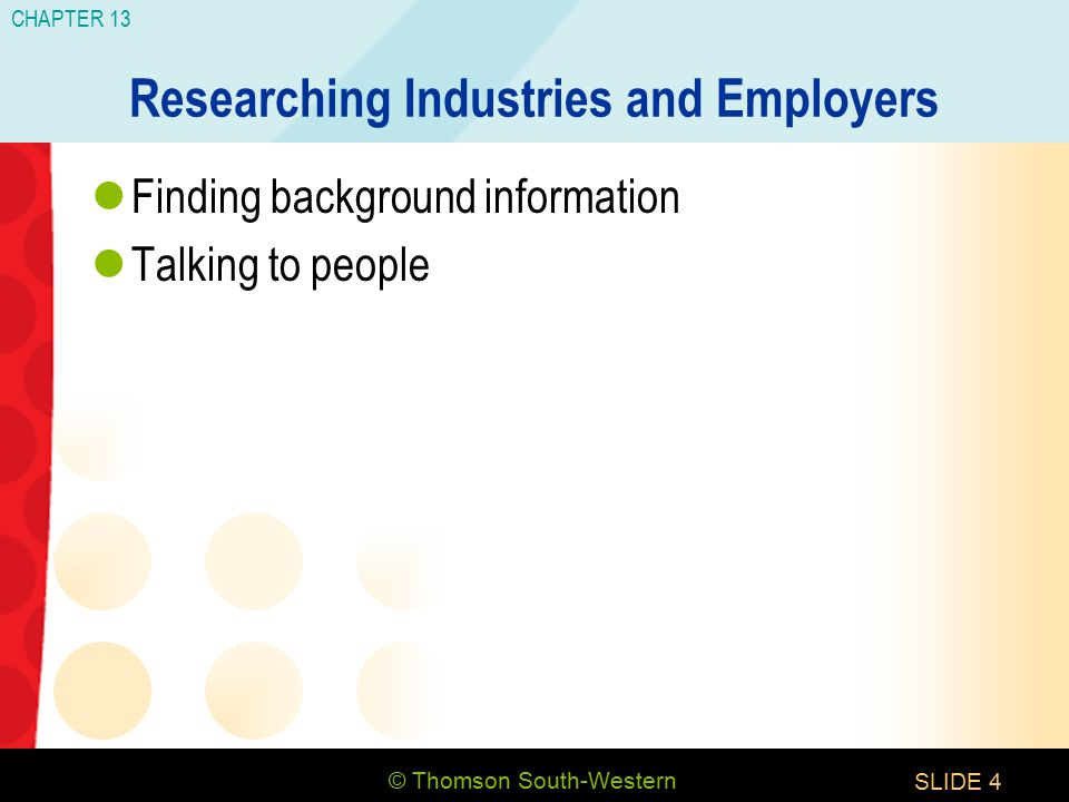 © Thomson South-Western CHAPTER 13 SLIDE4 Researching Industries and Employers Finding background information Talking to people