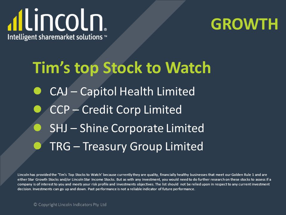 Tim's top Stock to Watch CAJ – Capitol Health Limited CCP – Credit Corp Limited SHJ – Shine Corporate Limited TRG – Treasury Group Limited © Copyright Lincoln Indicators Pty Ltd Lincoln has provided the 'Tim's Top Stocks to Watch' because currently they are quality, financially healthy businesses that meet our Golden Rule 1 and are either Star Growth Stocks and/or Lincoln Star Income Stocks.