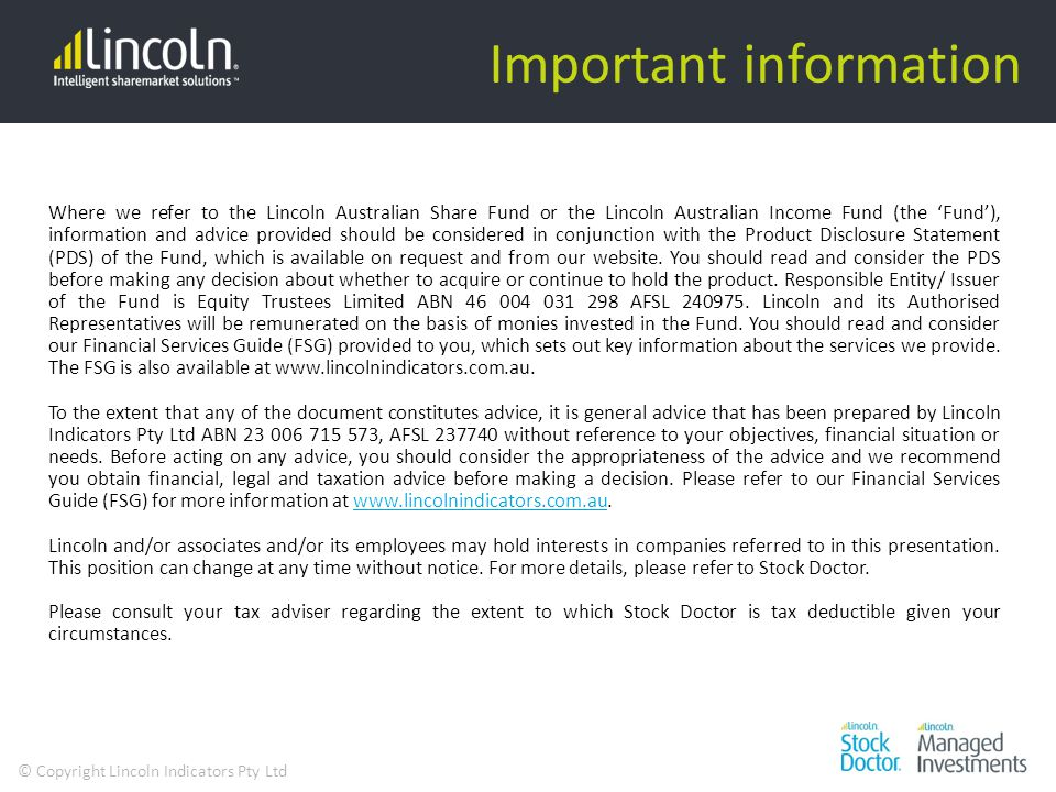 © Copyright Lincoln Indicators Pty Ltd Important information Where we refer to the Lincoln Australian Share Fund or the Lincoln Australian Income Fund (the 'Fund'), information and advice provided should be considered in conjunction with the Product Disclosure Statement (PDS) of the Fund, which is available on request and from our website.
