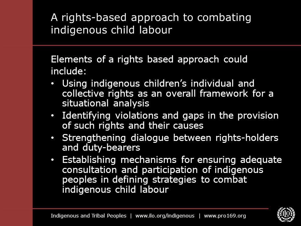 Indigenous and Tribal Peoples |   |   A rights-based approach to combating indigenous child labour Elements of a rights based approach could include: Using indigenous children's individual and collective rights as an overall framework for a situational analysis Identifying violations and gaps in the provision of such rights and their causes Strengthening dialogue between rights-holders and duty-bearers Establishing mechanisms for ensuring adequate consultation and participation of indigenous peoples in defining strategies to combat indigenous child labour
