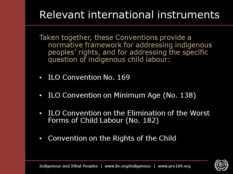 Indigenous and Tribal Peoples |   |   Relevant international instruments Taken together, these Conventions provide a normative framework for addressing indigenous peoples' rights, and for addressing the specific question of indigenous child labour: ILO Convention No.
