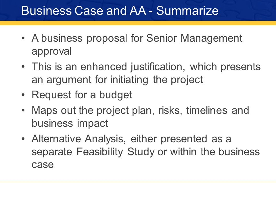 Business Case and AA - Summarize A business proposal for Senior Management approval This is an enhanced justification, which presents an argument for initiating the project Request for a budget Maps out the project plan, risks, timelines and business impact Alternative Analysis, either presented as a separate Feasibility Study or within the business case