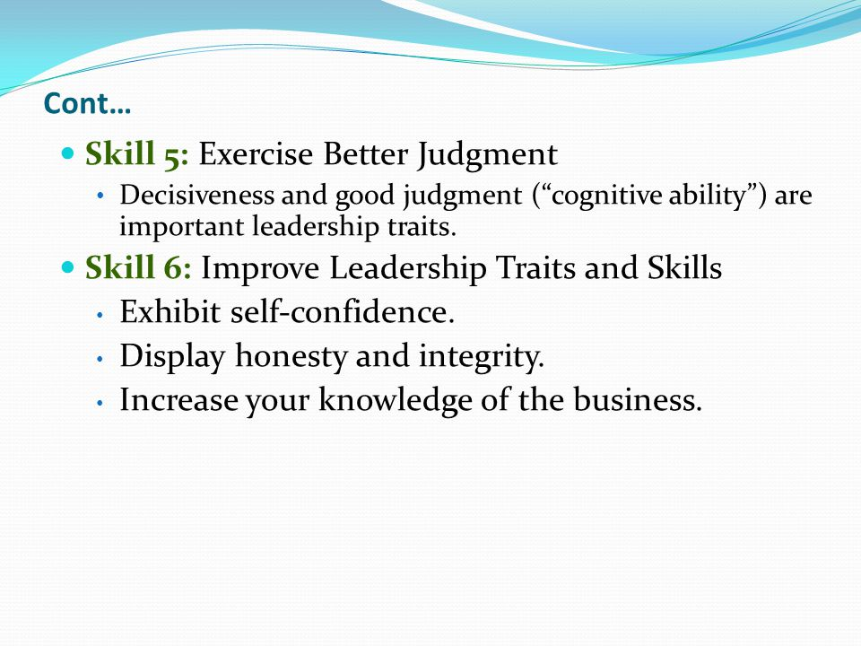 Skill 5: Exercise Better Judgment Decisiveness and good judgment ( cognitive ability ) are important leadership traits.