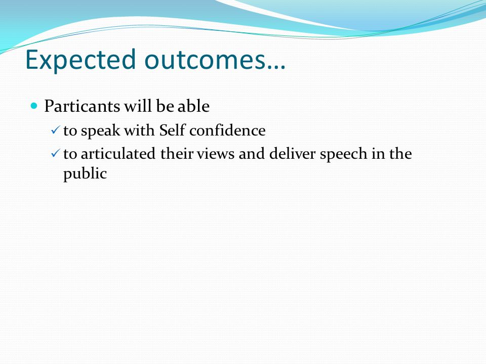 Expected outcomes… Particants will be able to speak with Self confidence to articulated their views and deliver speech in the public