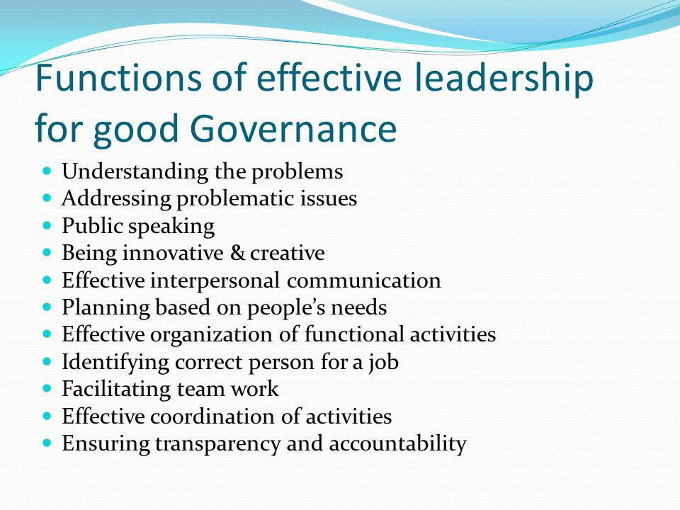 Functions of effective leadership for good Governance Understanding the problems Addressing problematic issues Public speaking Being innovative & creative Effective interpersonal communication Planning based on people's needs Effective organization of functional activities Identifying correct person for a job Facilitating team work Effective coordination of activities Ensuring transparency and accountability