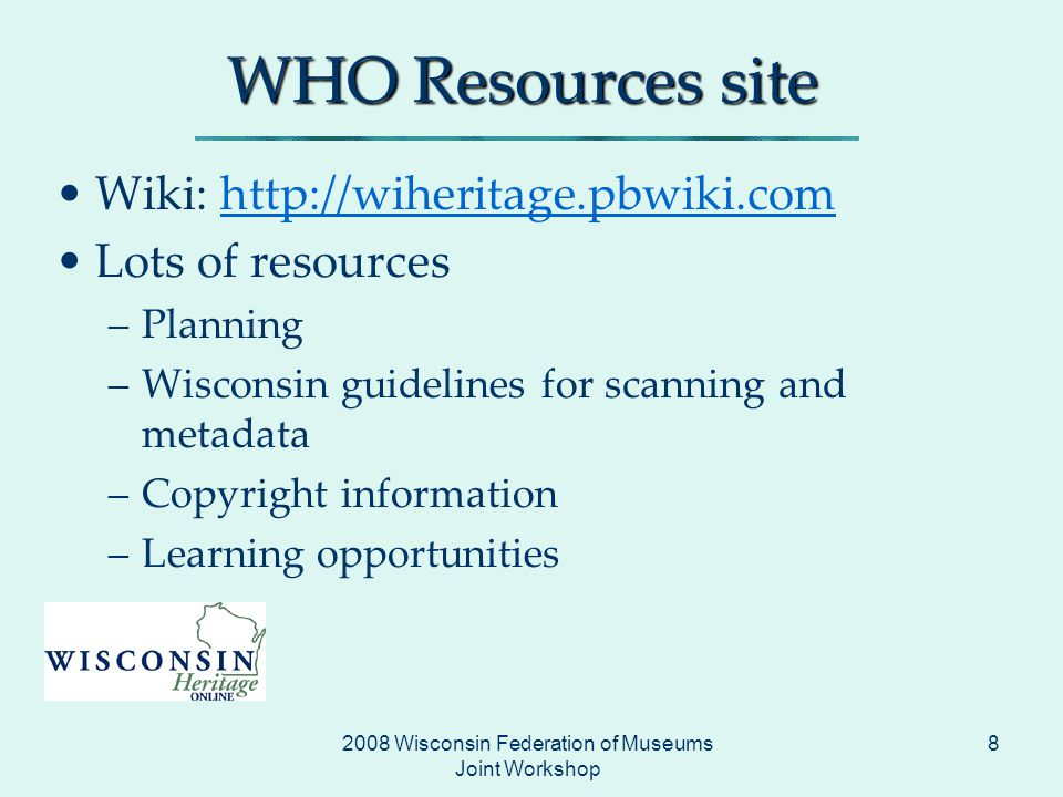 2008 Wisconsin Federation of Museums Joint Workshop 8 WHO Resources site Wiki:   Lots of resources –Planning –Wisconsin guidelines for scanning and metadata –Copyright information –Learning opportunities