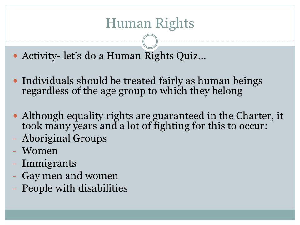 Human Rights Activity- let's do a Human Rights Quiz… Individuals should be treated fairly as human beings regardless of the age group to which they belong Although equality rights are guaranteed in the Charter, it took many years and a lot of fighting for this to occur: - Aboriginal Groups - Women - Immigrants - Gay men and women - People with disabilities