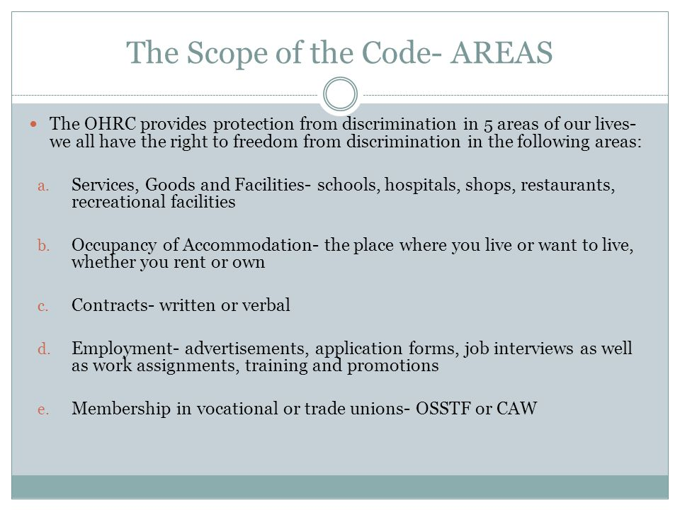 The Scope of the Code- AREAS The OHRC provides protection from discrimination in 5 areas of our lives- we all have the right to freedom from discrimination in the following areas: a.