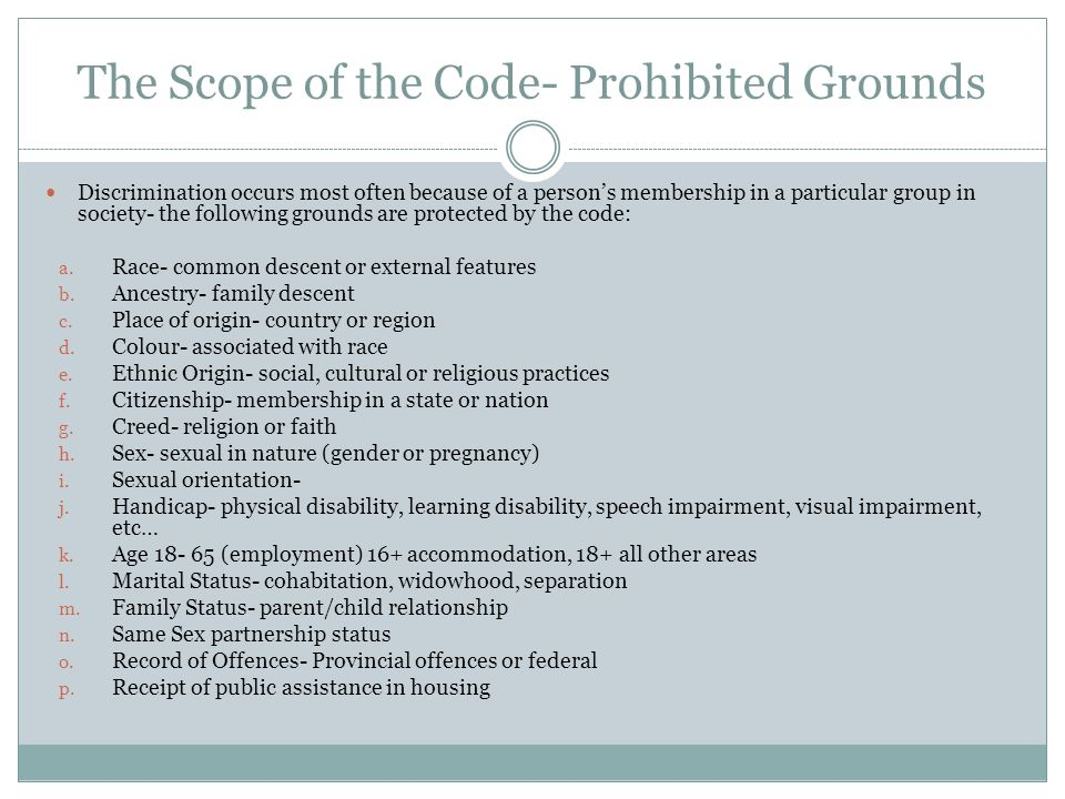 The Scope of the Code- Prohibited Grounds Discrimination occurs most often because of a person's membership in a particular group in society- the following grounds are protected by the code: a.