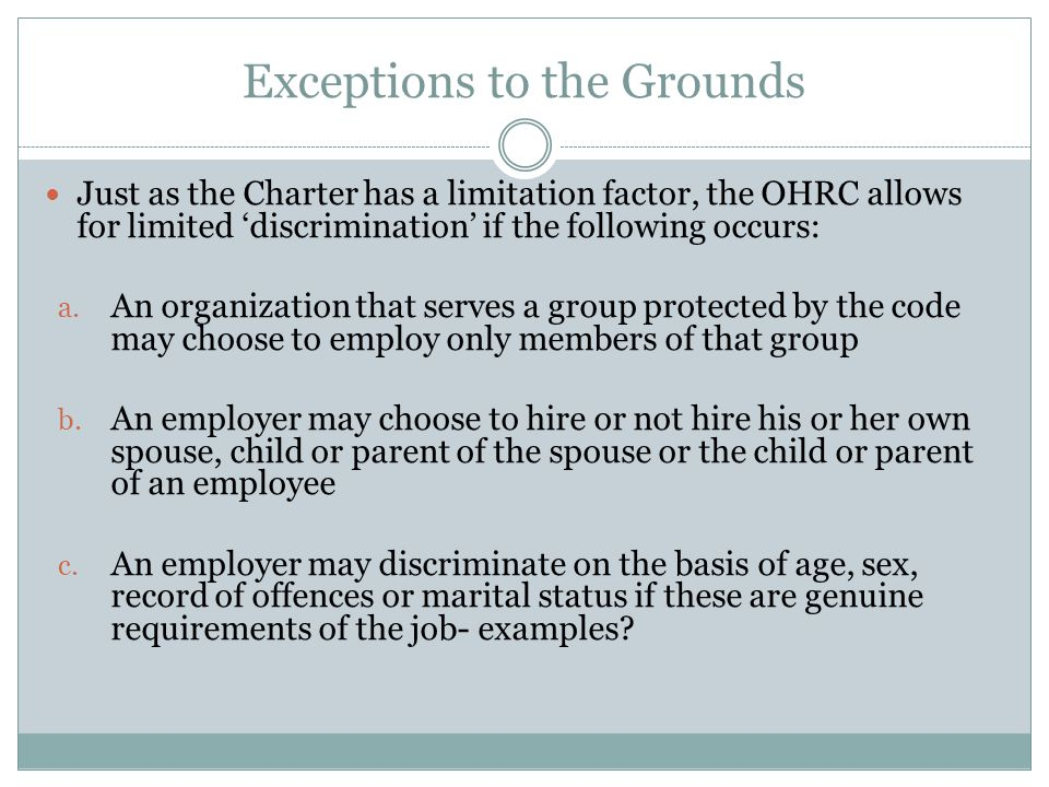 Exceptions to the Grounds Just as the Charter has a limitation factor, the OHRC allows for limited 'discrimination' if the following occurs: a.