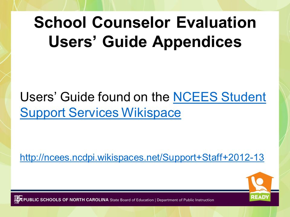 School Counselor Evaluation Users' Guide Appendices Users' Guide found on the NCEES Student Support Services WikispaceNCEES Student Support Services Wikispace