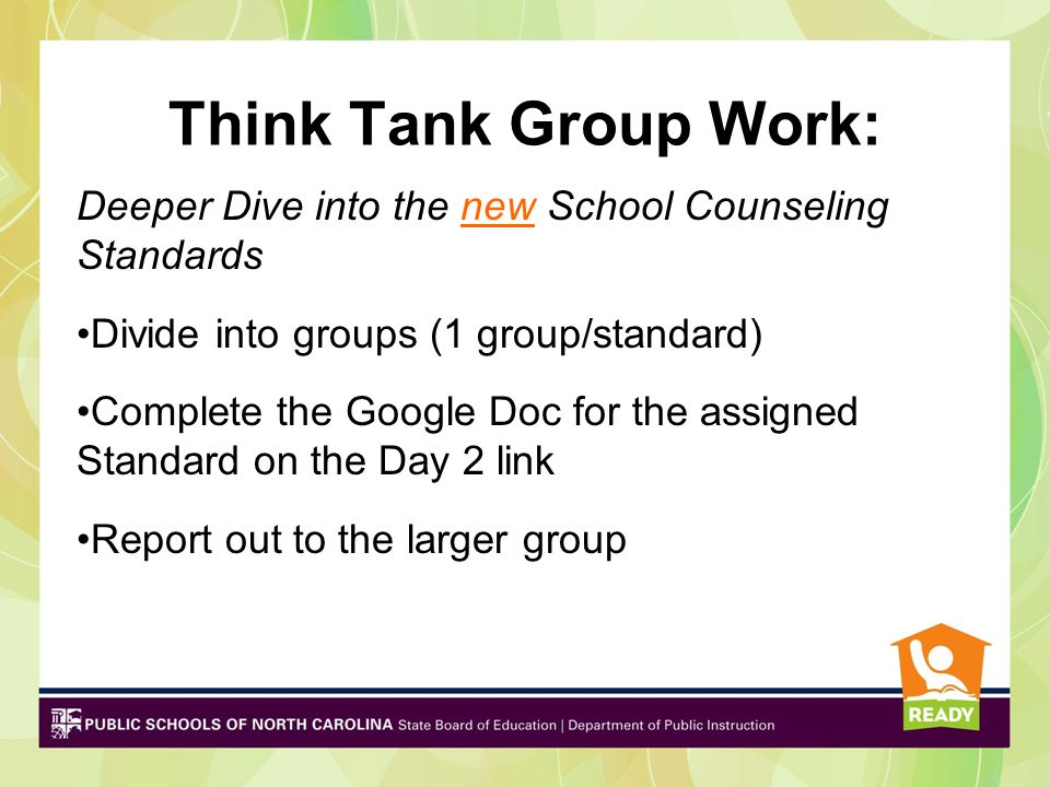 Think Tank Group Work: Deeper Dive into the new School Counseling Standards Divide into groups (1 group/standard) Complete the Google Doc for the assigned Standard on the Day 2 link Report out to the larger group
