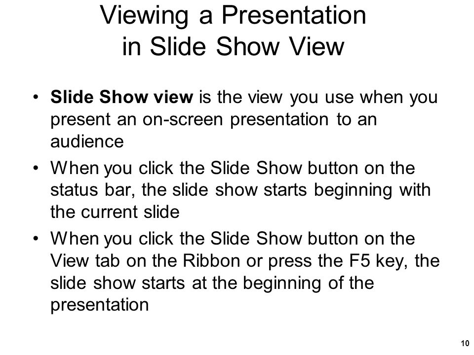 Viewing a Presentation in Slide Show View Slide Show view is the view you use when you present an on-screen presentation to an audience When you click the Slide Show button on the status bar, the slide show starts beginning with the current slide When you click the Slide Show button on the View tab on the Ribbon or press the F5 key, the slide show starts at the beginning of the presentation 10