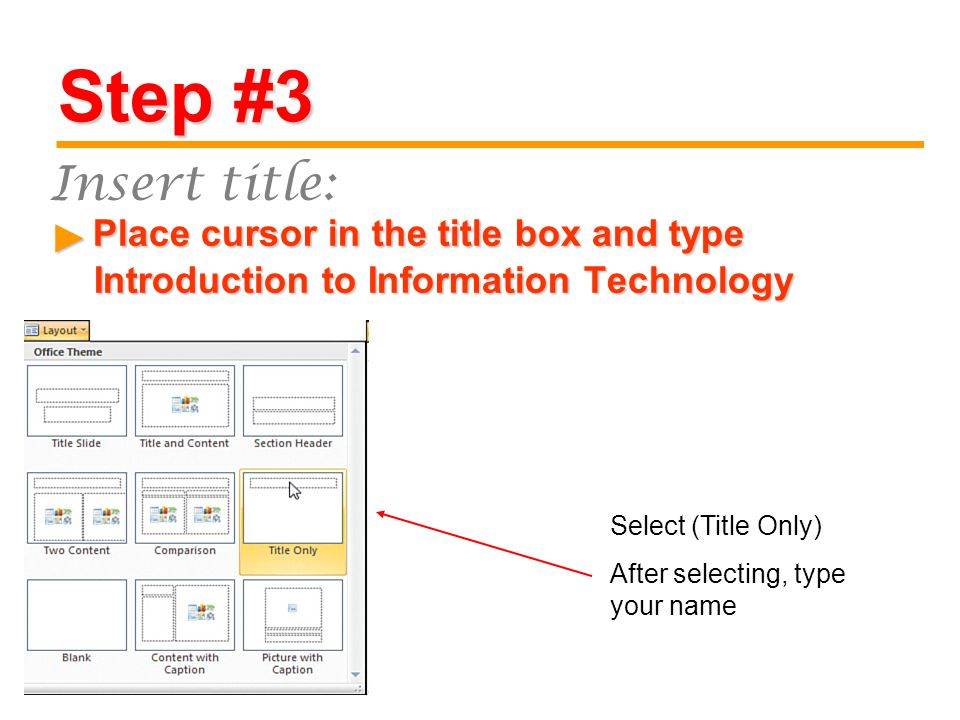Step #3 Place cursor in the title box and type Introduction to Information Technology Place cursor in the title box and type Introduction to Information Technology ► Insert title: Select (Title Only) After selecting, type your name
