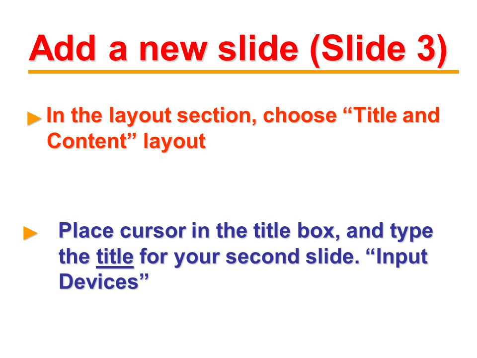 Add a new slide (Slide 3) In the layout section, choose Title and Content layout In the layout section, choose Title and Content layout ► ► Place cursor in the title box, and type the title for your second slide.
