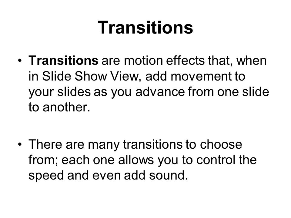 Transitions Transitions are motion effects that, when in Slide Show View, add movement to your slides as you advance from one slide to another.