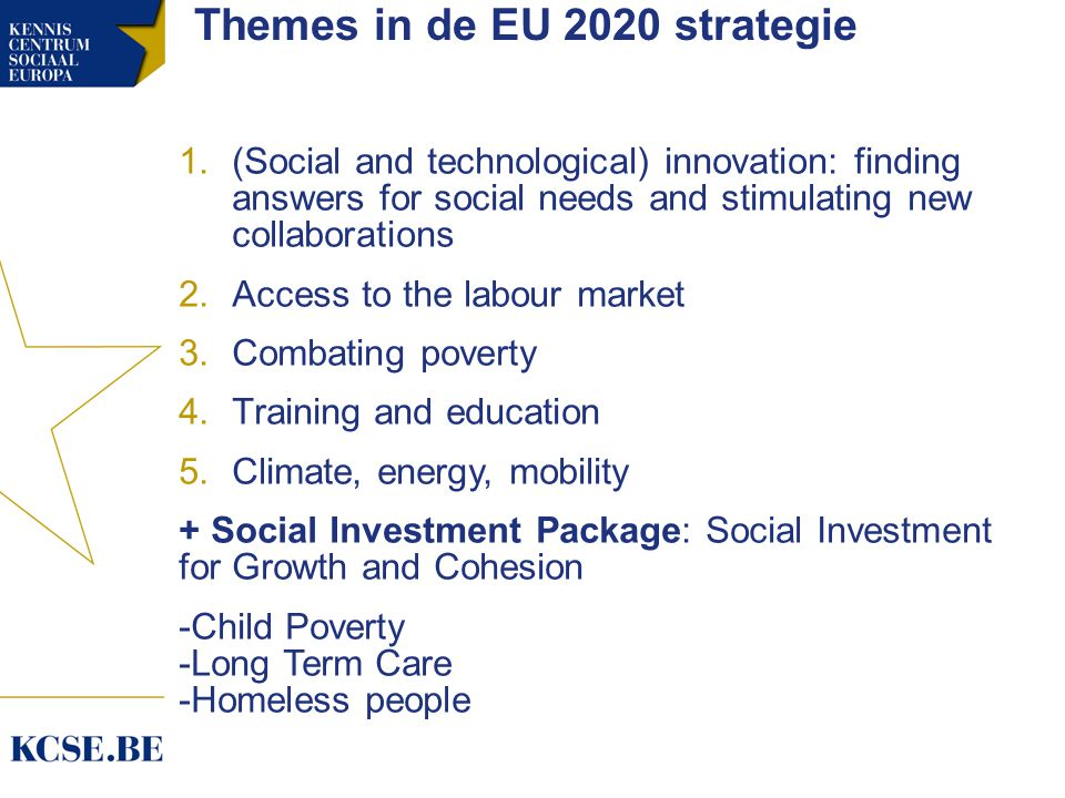 Themes in de EU 2020 strategie 1.(Social and technological) innovation: finding answers for social needs and stimulating new collaborations 2.Access to the labour market 3.Combating poverty 4.Training and education 5.Climate, energy, mobility + Social Investment Package: Social Investment for Growth and Cohesion -Child Poverty -Long Term Care -Homeless people