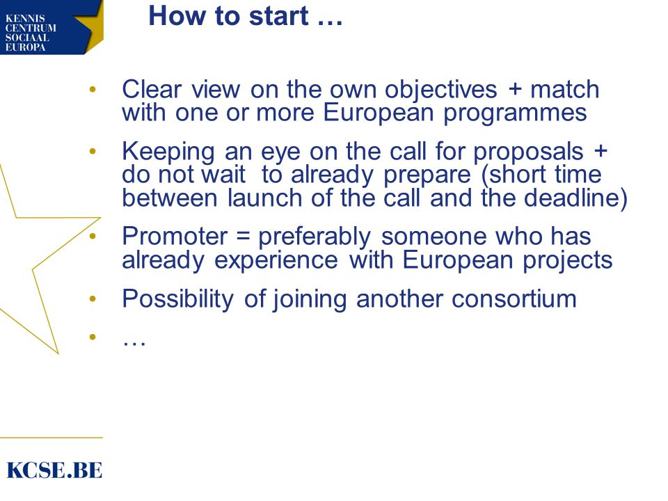 How to start … Clear view on the own objectives + match with one or more European programmes Keeping an eye on the call for proposals + do not wait to already prepare (short time between launch of the call and the deadline) Promoter = preferably someone who has already experience with European projects Possibility of joining another consortium …
