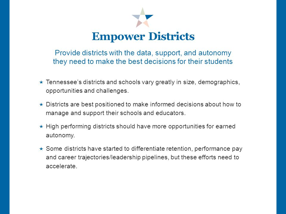 Provide districts with the data, support, and autonomy they need to make the best decisions for their students  Tennessee's districts and schools vary greatly in size, demographics, opportunities and challenges.
