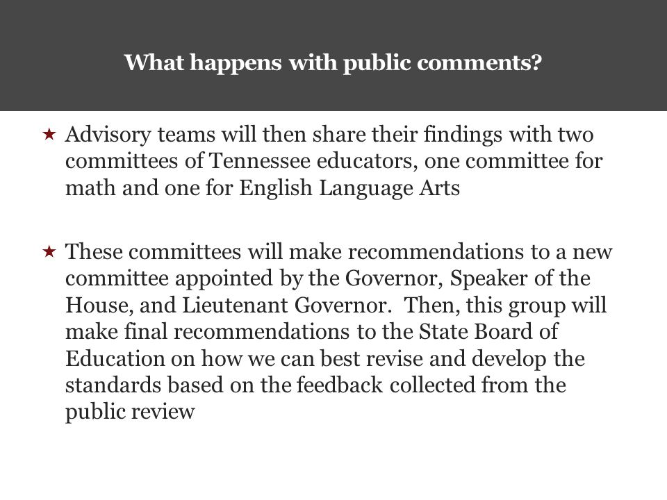  Advisory teams will then share their findings with two committees of Tennessee educators, one committee for math and one for English Language Arts  These committees will make recommendations to a new committee appointed by the Governor, Speaker of the House, and Lieutenant Governor.