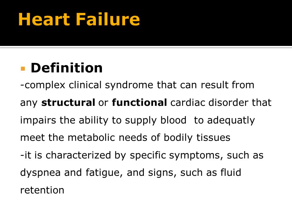  Definition -complex clinical syndrome that can result from any structural or functional cardiac disorder that impairs the ability to supply blood to adequatly meet the metabolic needs of bodily tissues -it is characterized by specific symptoms, such as dyspnea and fatigue, and signs, such as fluid retention