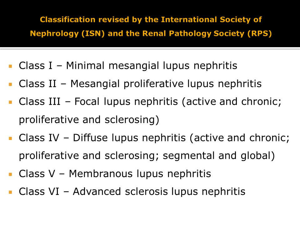  Class I – Minimal mesangial lupus nephritis  Class II – Mesangial proliferative lupus nephritis  Class III – Focal lupus nephritis (active and chronic; proliferative and sclerosing)  Class IV – Diffuse lupus nephritis (active and chronic; proliferative and sclerosing; segmental and global)  Class V – Membranous lupus nephritis  Class VI – Advanced sclerosis lupus nephritis
