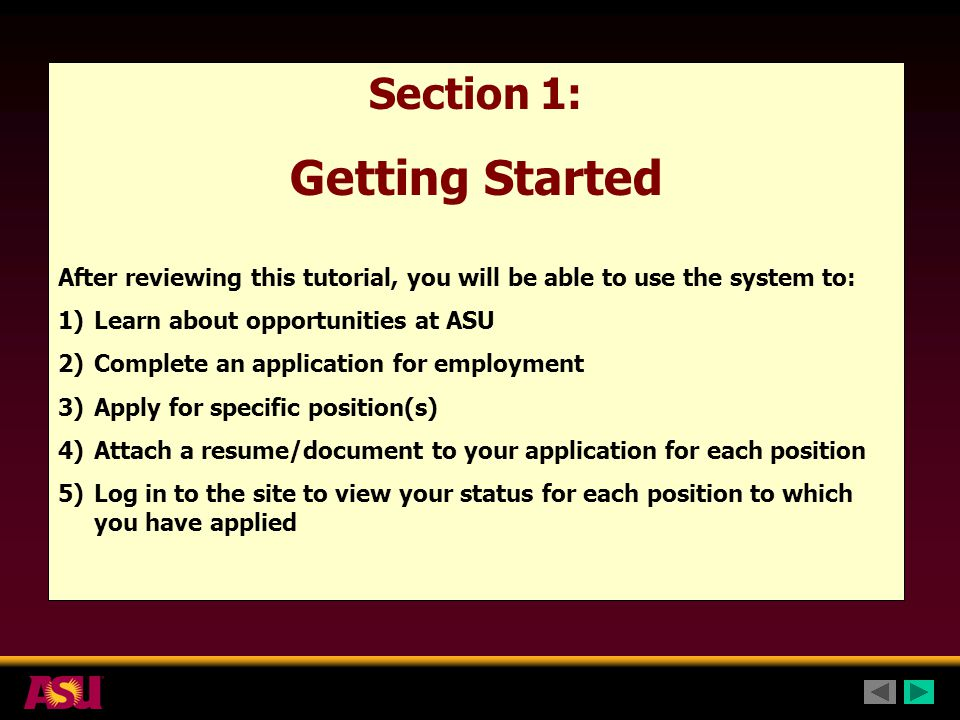 Section 1: Getting Started After reviewing this tutorial, you will be able to use the system to: 1)Learn about opportunities at ASU 2)Complete an application for employment 3)Apply for specific position(s) 4)Attach a resume/document to your application for each position 5)Log in to the site to view your status for each position to which you have applied