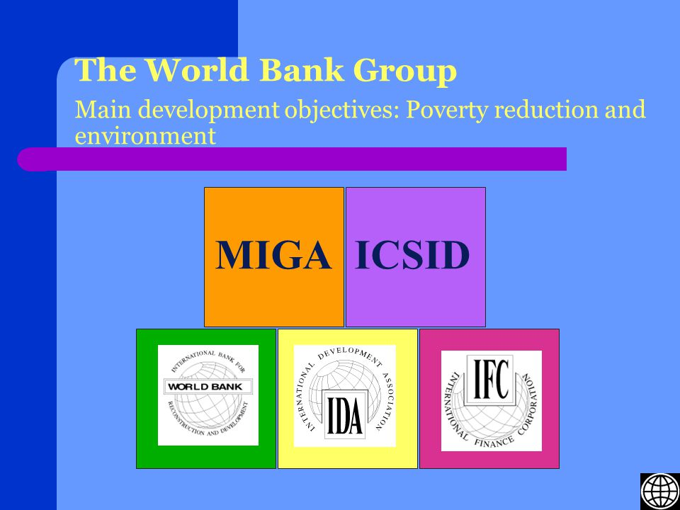 The World Bank Group Main development objectives: Poverty reduction and environment MIGAICSID International Finance Corporation (IFC) International Development Association (IDA)