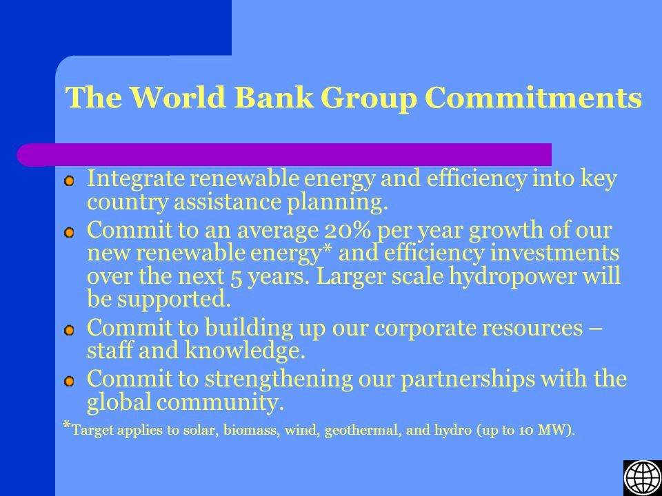 The World Bank Group Commitments Integrate renewable energy and efficiency into key country assistance planning.