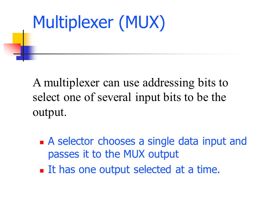 Multiplexer (MUX) A selector chooses a single data input and passes it to the MUX output It has one output selected at a time.
