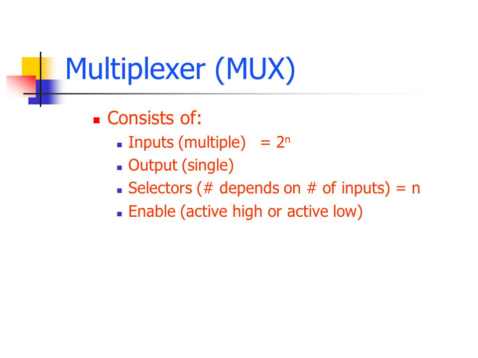Multiplexer (MUX) Consists of: Inputs (multiple)= 2 n Output (single) Selectors (# depends on # of inputs) = n Enable (active high or active low)