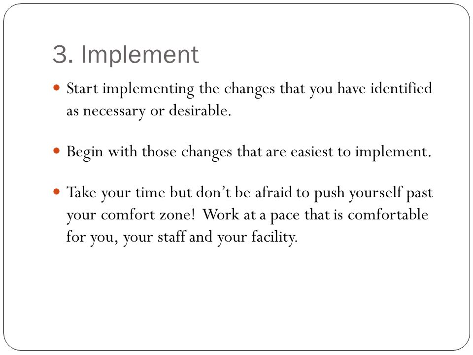 3. Implement Start implementing the changes that you have identified as necessary or desirable.