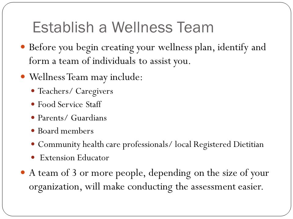 Establish a Wellness Team Before you begin creating your wellness plan, identify and form a team of individuals to assist you.