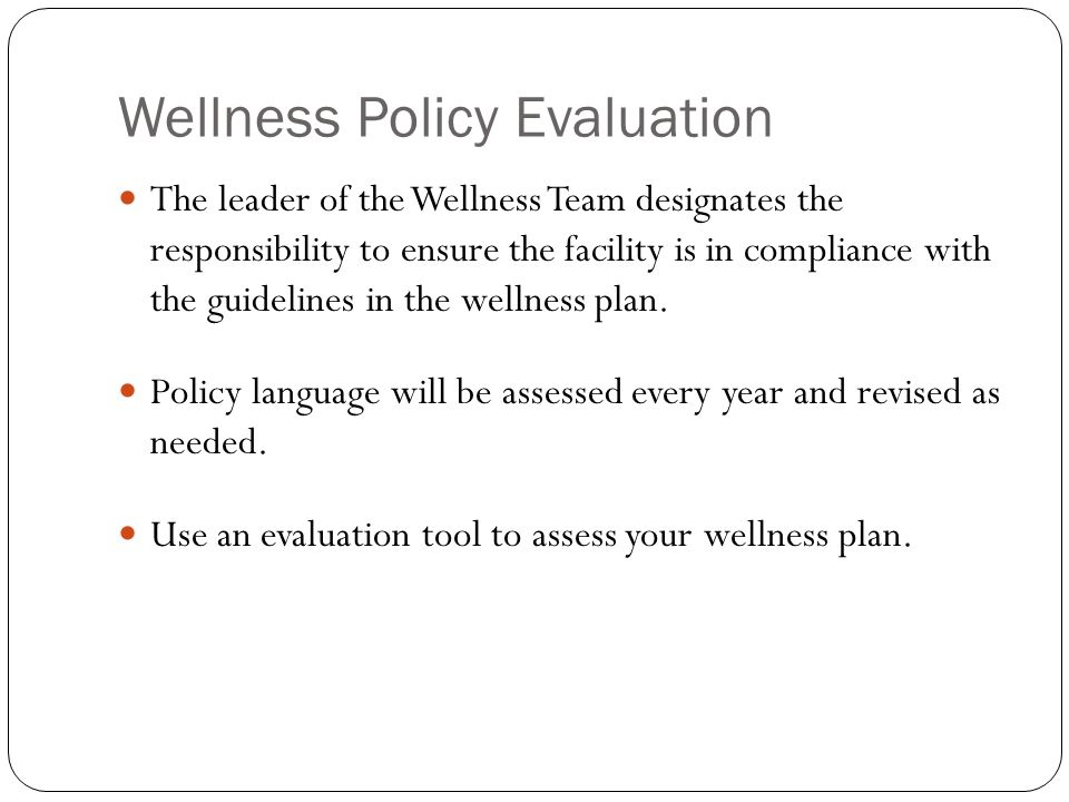 Wellness Policy Evaluation The leader of the Wellness Team designates the responsibility to ensure the facility is in compliance with the guidelines in the wellness plan.
