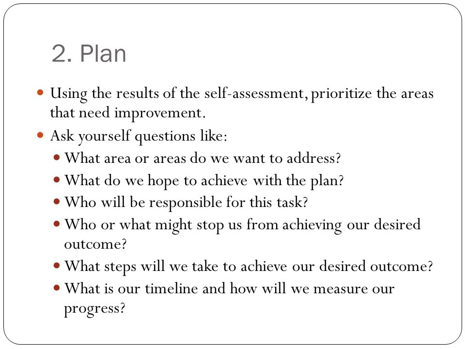 2. Plan Using the results of the self-assessment, prioritize the areas that need improvement.