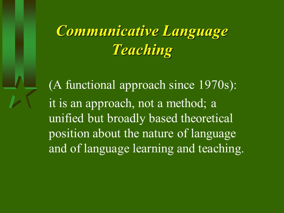 Communicative Language Teaching (A functional approach since 1970s): it is an approach, not a method; a unified but broadly based theoretical position about the nature of language and of language learning and teaching.