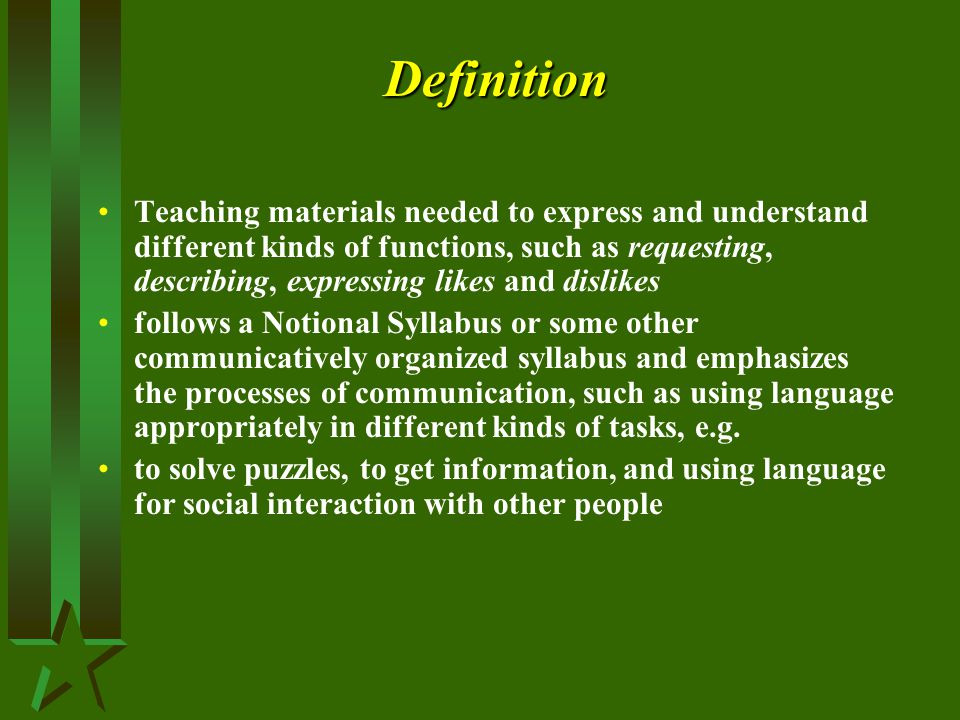 Definition Teaching materials needed to express and understand different kinds of functions, such as requesting, describing, expressing likes and dislikes follows a Notional Syllabus or some other communicatively organized syllabus and emphasizes the processes of communication, such as using language appropriately in different kinds of tasks, e.g.