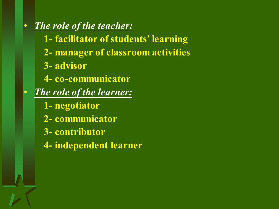 The role of the teacher: 1- facilitator of students ' learning 2- manager of classroom activities 3- advisor 4- co-communicator The role of the learner: 1- negotiator 2- communicator 3- contributor 4- independent learner
