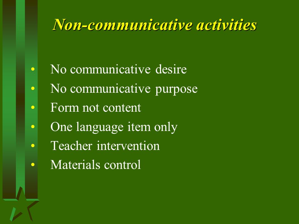 Non-communicative activities No communicative desire No communicative purpose Form not content One language item only Teacher intervention Materials control